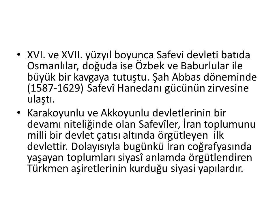 XVI. ve XVII. yüzyıl boyunca Safevi devleti batıda Osmanlılar, doğuda ise Özbek ve Baburlular ile büyük bir kavgaya tutuştu. Şah Abbas döneminde (1587