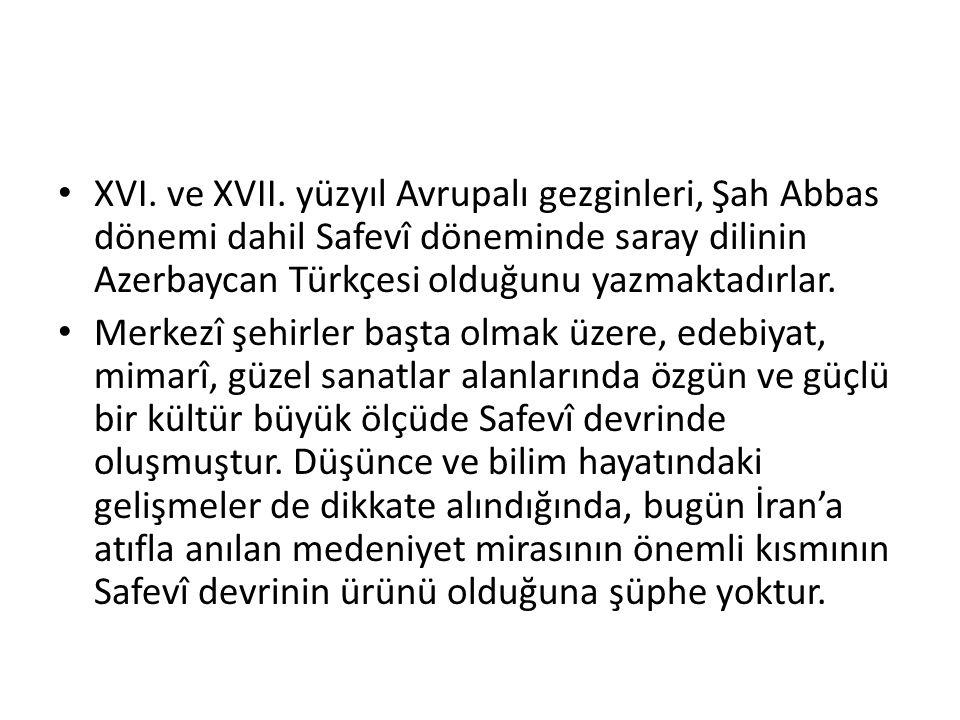 XVI. ve XVII. yüzyıl Avrupalı gezginleri, Şah Abbas dönemi dahil Safevî döneminde saray dilinin Azerbaycan Türkçesi olduğunu yazmaktadırlar. Merkezî ş