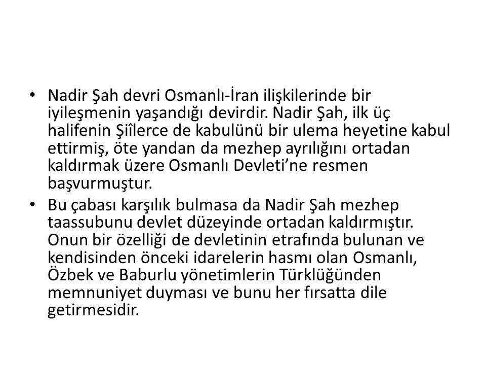 Nadir Şah devri Osmanlı-İran ilişkilerinde bir iyileşmenin yaşandığı devirdir. Nadir Şah, ilk üç halifenin Şiîlerce de kabulünü bir ulema heyetine kab
