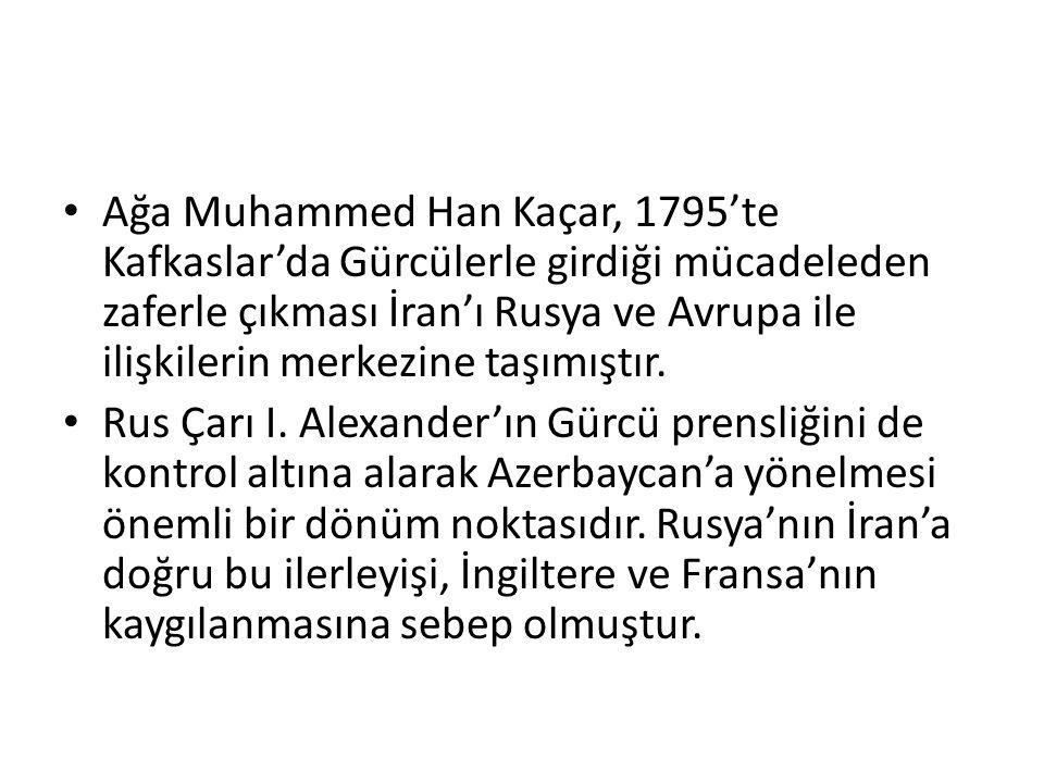 Ağa Muhammed Han Kaçar, 1795'te Kafkaslar'da Gürcülerle girdiği mücadeleden zaferle çıkması İran'ı Rusya ve Avrupa ile ilişkilerin merkezine taşımıştı