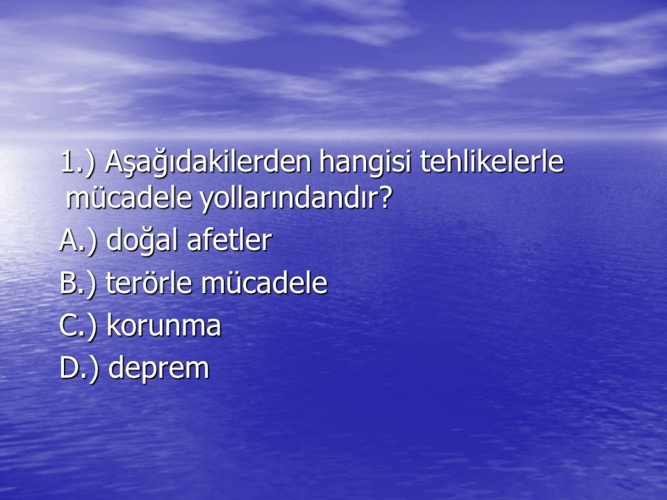 1.) Aşağıdakilerden hangisi tehlikelerle mücadele yollarındandır? 1.) Aşağıdakilerden hangisi tehlikelerle mücadele yollarındandır? A.) doğal afetler