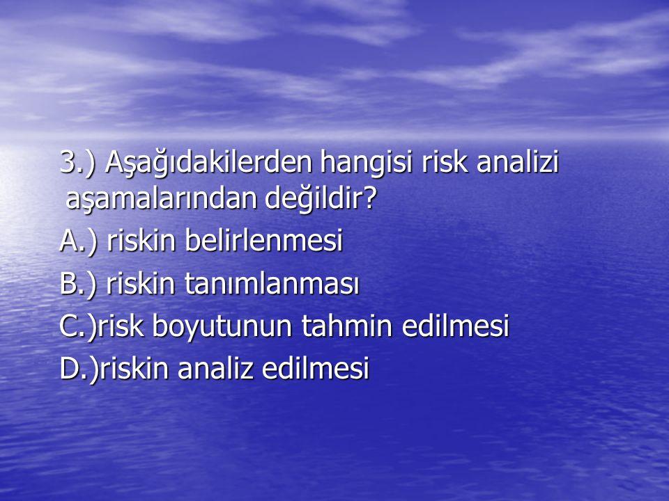 3.) Aşağıdakilerden hangisi risk analizi aşamalarından değildir? 3.) Aşağıdakilerden hangisi risk analizi aşamalarından değildir? A.) riskin belirlenm