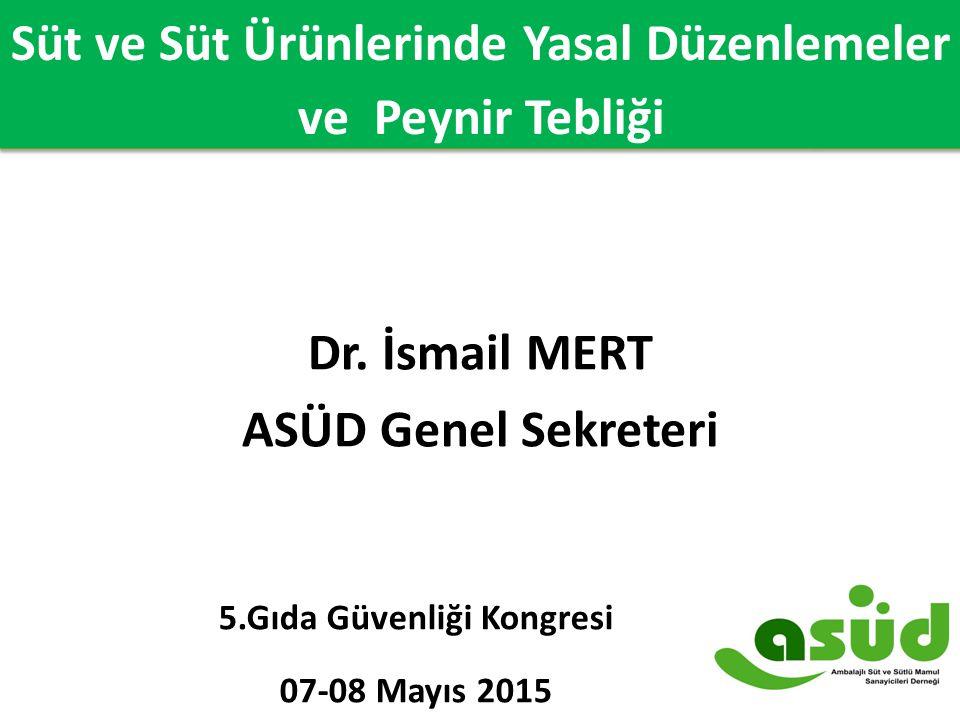 Süt ve Süt Ürünlerinde Yasal Düzenlemeler ve Peynir Tebliği Dr. İsmail MERT ASÜD Genel Sekreteri 5.Gıda Güvenliği Kongresi 07-08 Mayıs 2015 Süt ve Süt