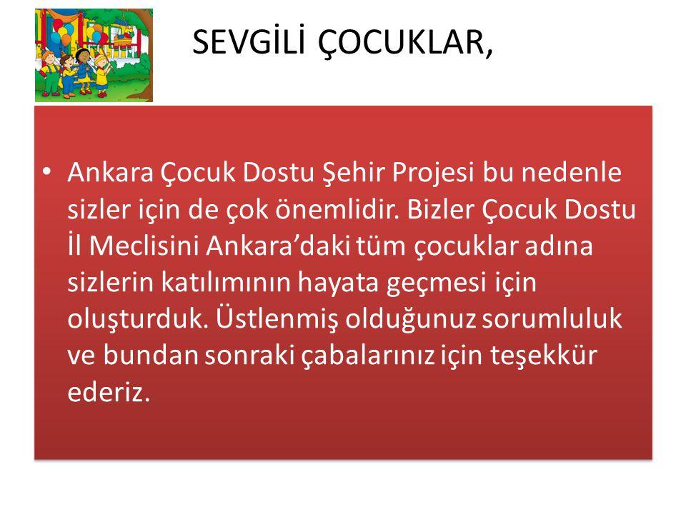 SEVGİLİ ÇOCUKLAR, Ankara Çocuk Dostu Şehir Projesi bu nedenle sizler için de çok önemlidir. Bizler Çocuk Dostu İl Meclisini Ankara'daki tüm çocuklar a