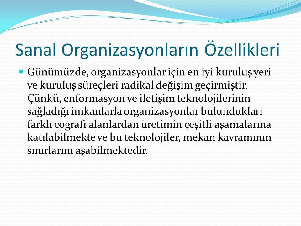 Sanal Organizasyonların Özellikleri Günümüzde, organizasyonlar için en iyi kuruluş yeri ve kuruluş süreçleri radikal değişim geçirmiştir. Çünkü, enfor