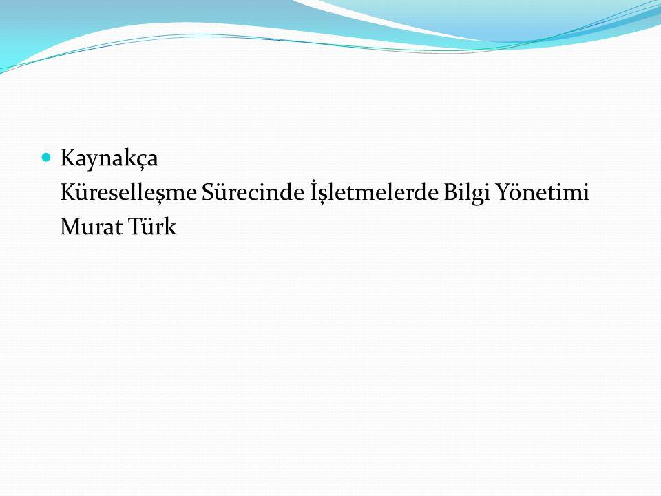 Kaynakça Küreselleşme Sürecinde İşletmelerde Bilgi Yönetimi Murat Türk