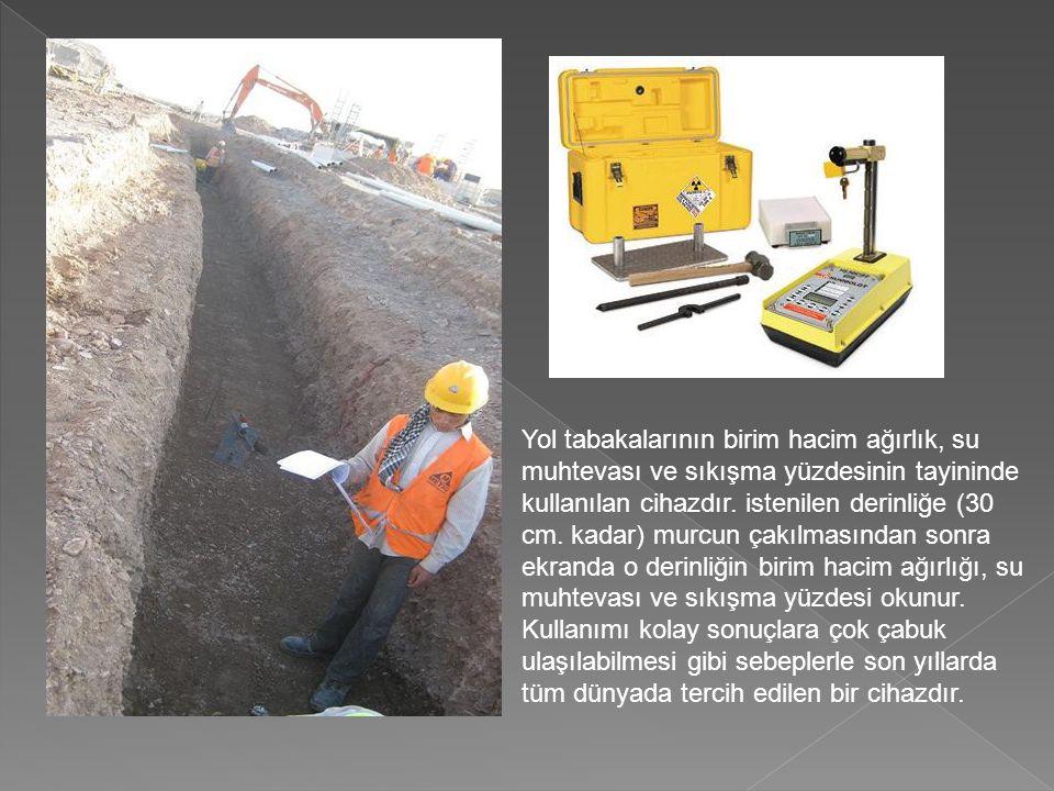 Yol tabakalarının birim hacim ağırlık, su muhtevası ve sıkışma yüzdesinin tayininde kullanılan cihazdır. istenilen derinliğe (30 cm. kadar) murcun çak