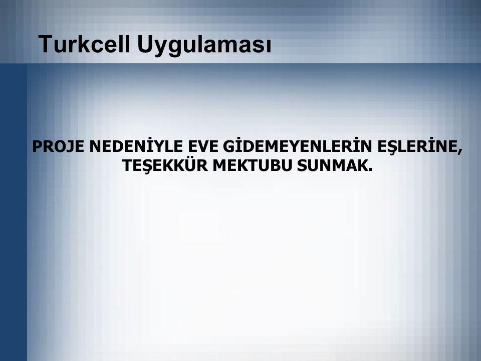 Turkcell Uygulaması PROJE NEDENİYLE EVE GİDEMEYENLERİN EŞLERİNE, TEŞEKKÜR MEKTUBU SUNMAK.