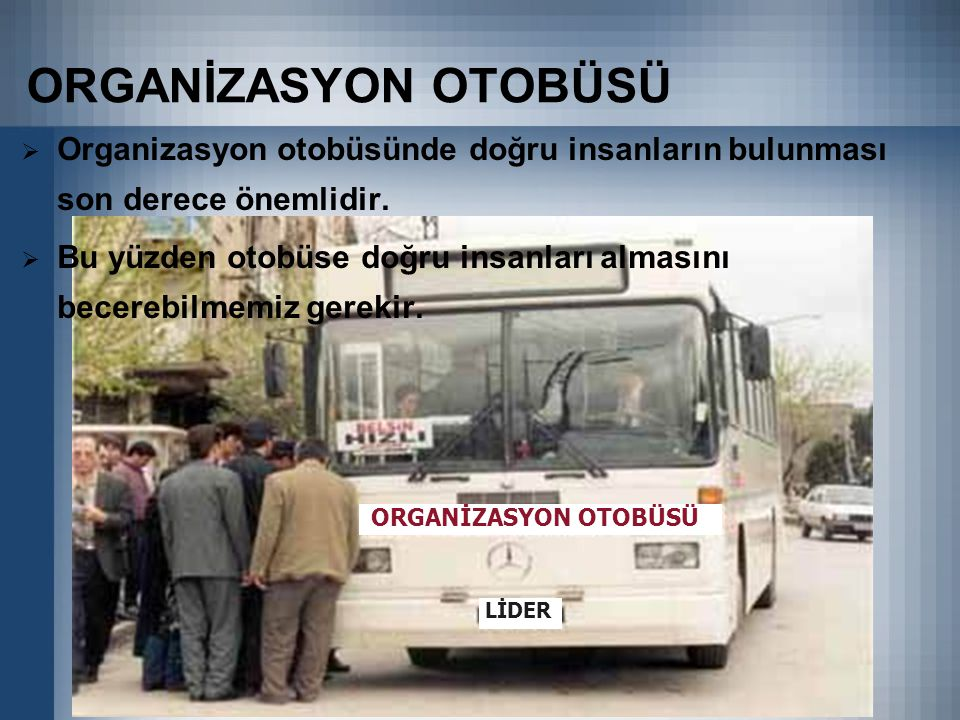 ORGANİZASYON OTOBÜSÜ  Organizasyon otobüsünde doğru insanların bulunması son derece önemlidir.