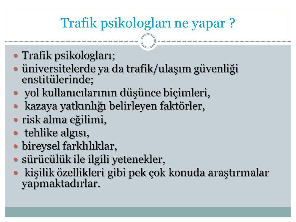 Trafik psikologları ne yapar ? Trafik psikologları; Trafik psikologları; üniversitelerde ya da trafik/ulaşım güvenliği enstitülerinde; üniversitelerde