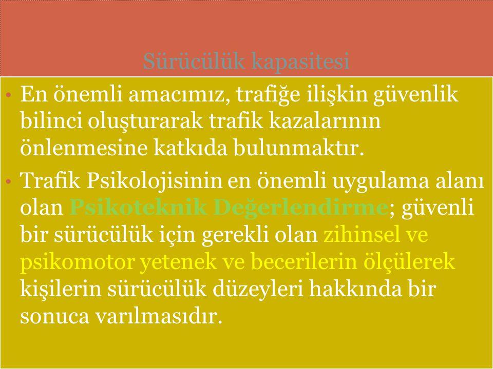 Sürücülük kapasitesi En önemli amacımız, trafiğe ilişkin güvenlik bilinci oluşturarak trafik kazalarının önlenmesine katkıda bulunmaktır. Trafik Psiko
