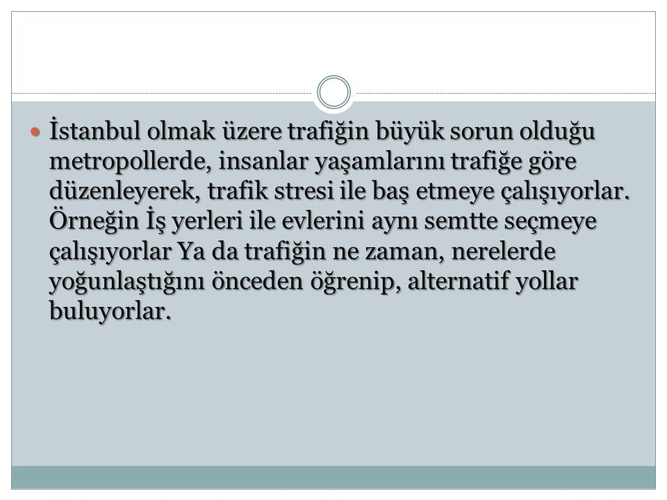 İstanbul olmak üzere trafiğin büyük sorun olduğu metropollerde, insanlar yaşamlarını trafiğe göre düzenleyerek, trafik stresi ile baş etmeye çalışıyor