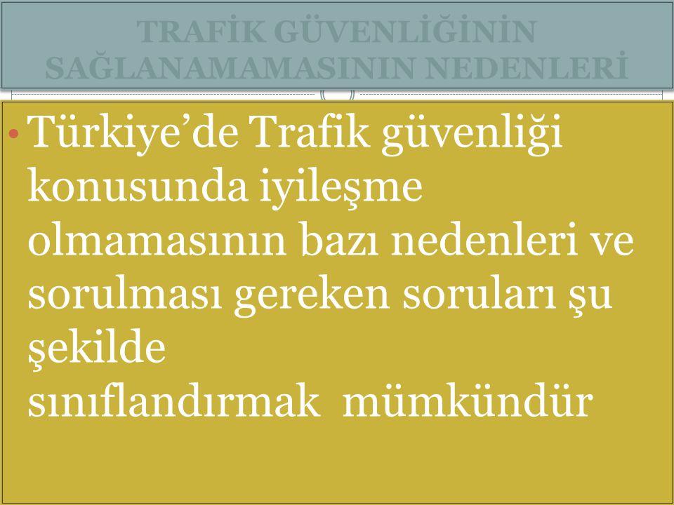 TRAFİK GÜVENLİĞİNİN SAĞLANAMAMASININ NEDENLERİ Türkiye'de Trafik güvenliği konusunda iyileşme olmamasının bazı nedenleri ve sorulması gereken soruları