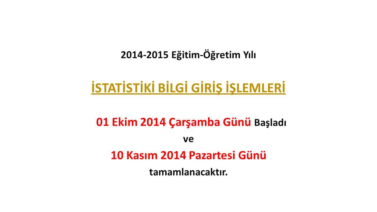 2014-2015 Eğitim-Öğretim Yılı İSTATİSTİKİ BİLGİ GİRİŞ İŞLEMLERİ 01 Ekim 2014 Çarşamba Günü Başladı ve 10 Kasım 2014 Pazartesi Günü tamamlanacaktır.
