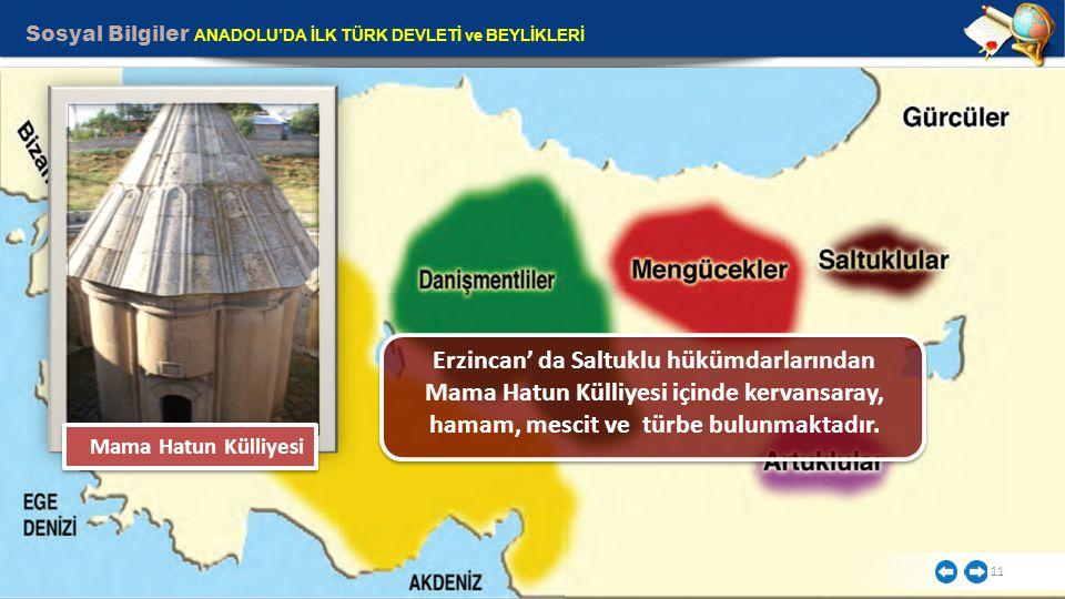 Sosyal Bilgiler ANADOLU'DA İLK TÜRK DEVLETİ ve BEYLİKLERİ 11 Erzincan' da Saltuklu hükümdarlarından Mama Hatun Külliyesi içinde kervansaray, hamam, me