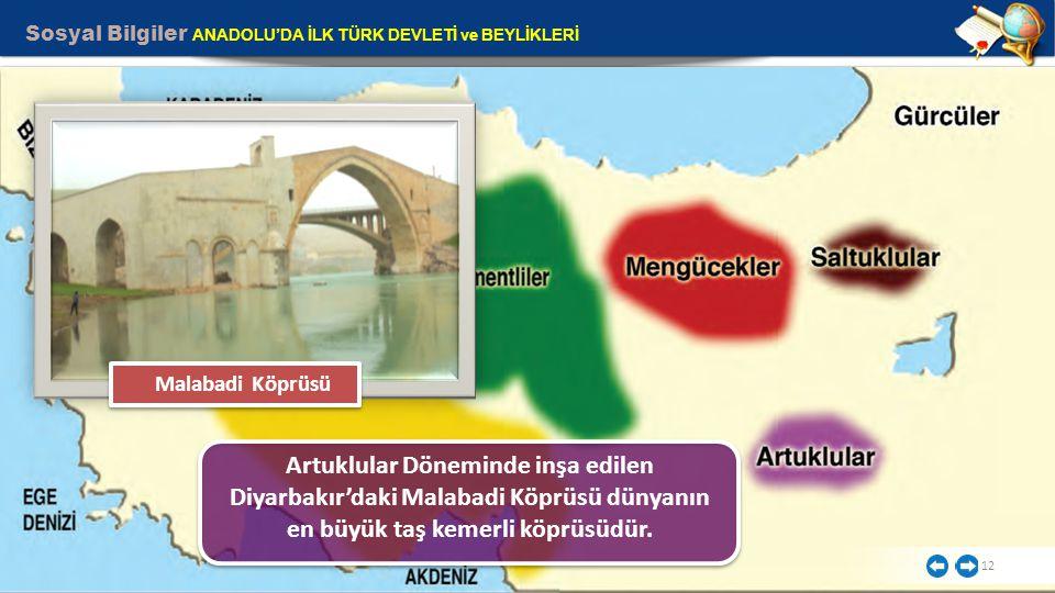 Sosyal Bilgiler ANADOLU'DA İLK TÜRK DEVLETİ ve BEYLİKLERİ 12 Artuklular Döneminde inşa edilen Diyarbakır'daki Malabadi Köprüsü dünyanın en büyük taş k