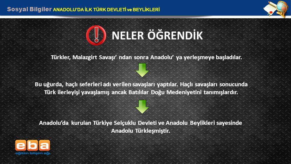 Sosyal Bilgiler ANADOLU'DA İLK TÜRK DEVLETİ ve BEYLİKLERİ 13 NELER ÖĞRENDİK Türkler, Malazgirt Savaşı' ndan sonra Anadolu' ya yerleşmeye başladılar. B