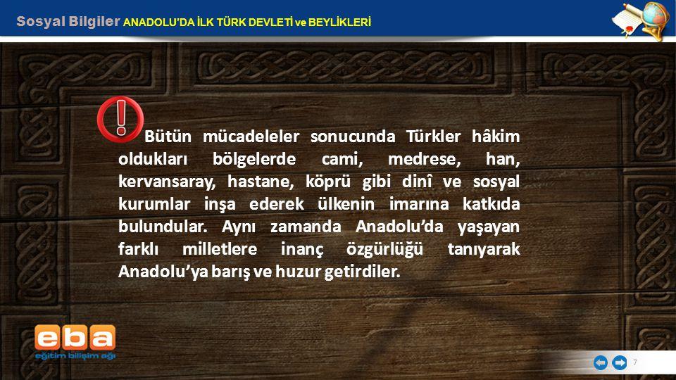 Sosyal Bilgiler ANADOLU'DA İLK TÜRK DEVLETİ ve BEYLİKLERİ 7 Bütün mücadeleler sonucunda Türkler hâkim oldukları bölgelerde cami, medrese, han, kervans