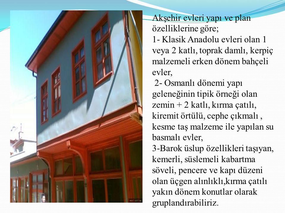 Akşehir evleri yapı ve plan özelliklerine göre; 1- Klasik Anadolu evleri olan 1 veya 2 katlı, toprak damlı, kerpiç malzemeli erken dönem bahçeli evler