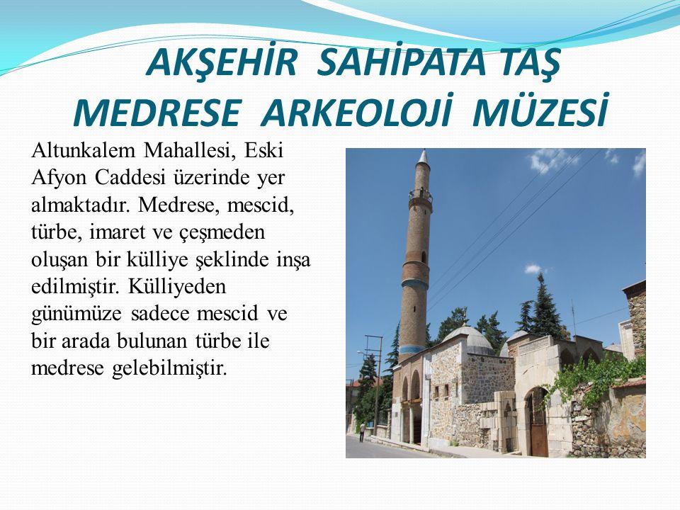 AKŞEHİR SAHİPATA TAŞ MEDRESE ARKEOLOJİ MÜZESİ Altunkalem Mahallesi, Eski Afyon Caddesi üzerinde yer almaktadır. Medrese, mescid, türbe, imaret ve çeşm