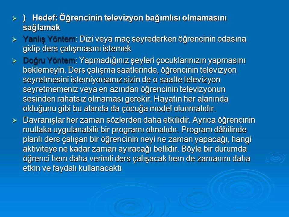  ) Hedef: Öğrencinin televizyon bağımlısı olmamasını sağlamak  Yanlış Yöntem: Dizi veya maç seyrederken öğrencinin odasına gidip ders çalışmasını is