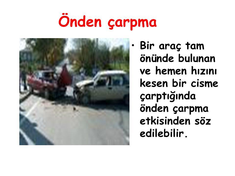 Önden çarpma Bir araç tam önünde bulunan ve hemen hızını kesen bir cisme çarptığında önden çarpma etkisinden söz edilebilir.