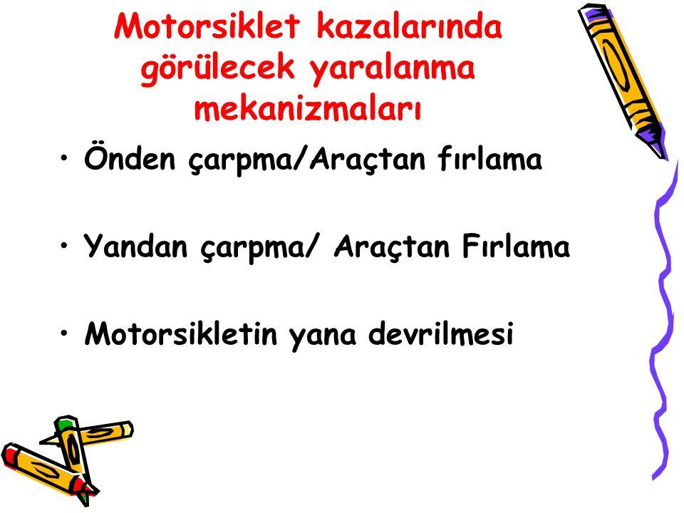 Motorsiklet kazalarında görülecek yaralanma mekanizmaları Önden çarpma/Araçtan fırlama Yandan çarpma/ Araçtan Fırlama Motorsikletin yana devrilmesi