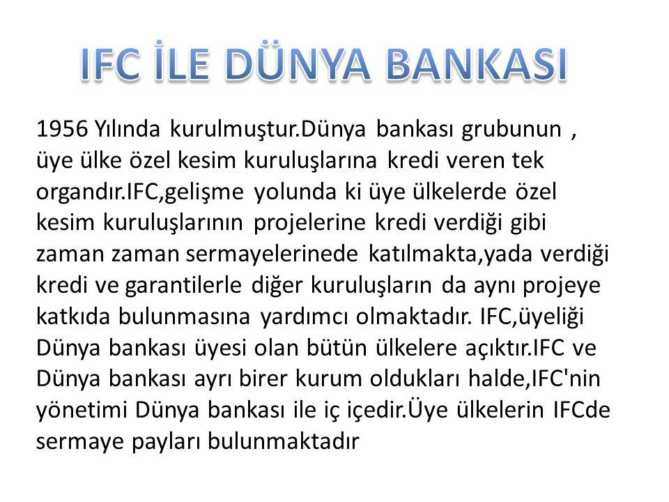 1956 Yılında kurulmuştur.Dünya bankası grubunun, üye ülke özel kesim kuruluşlarına kredi veren tek organdır.IFC,gelişme yolunda ki üye ülkelerde özel