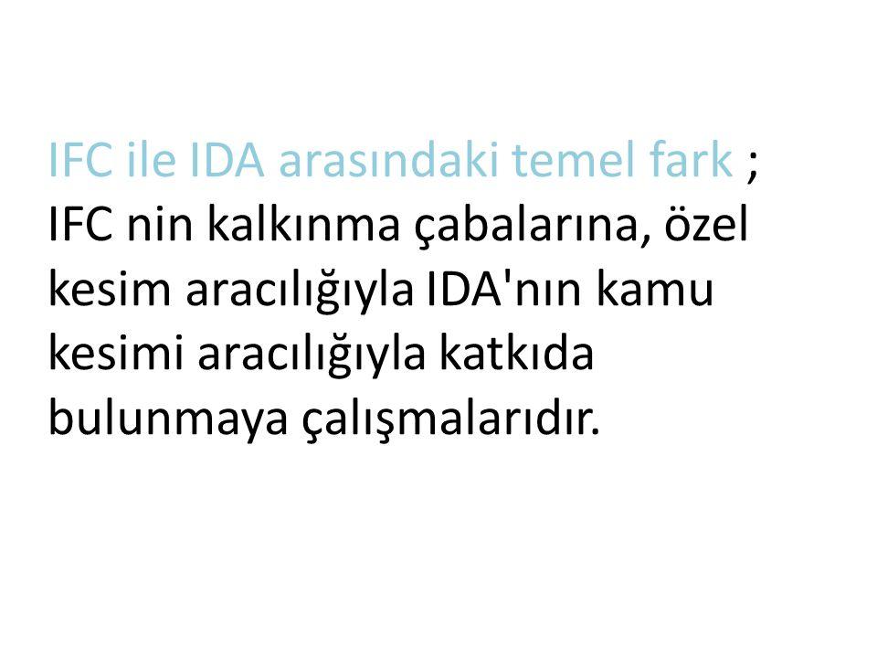 IFC ile IDA arasındaki temel fark ; IFC nin kalkınma çabalarına, özel kesim aracılığıyla IDA'nın kamu kesimi aracılığıyla katkıda bulunmaya çalışmalar