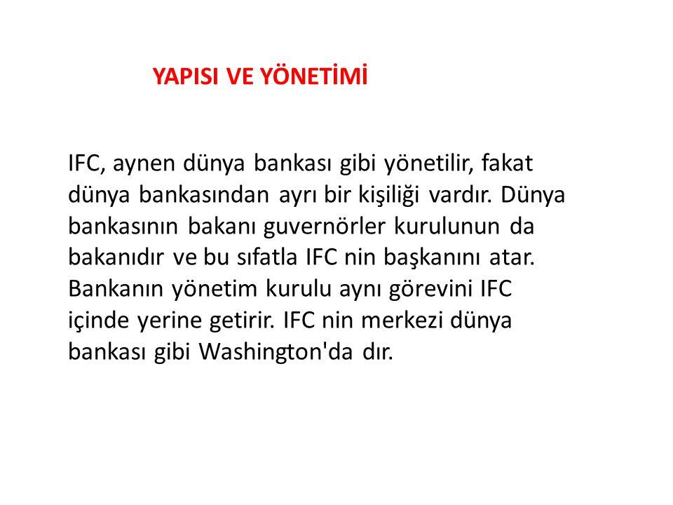 IFC, aynen dünya bankası gibi yönetilir, fakat dünya bankasından ayrı bir kişiliği vardır. Dünya bankasının bakanı guvernörler kurulunun da bakanıdır