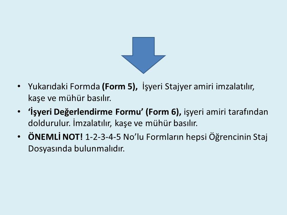 Yukarıdaki Formda (Form 5), İşyeri Stajyer amiri imzalatılır, kaşe ve mühür basılır. 'İşyeri Değerlendirme Formu' (Form 6), işyeri amiri tarafından do
