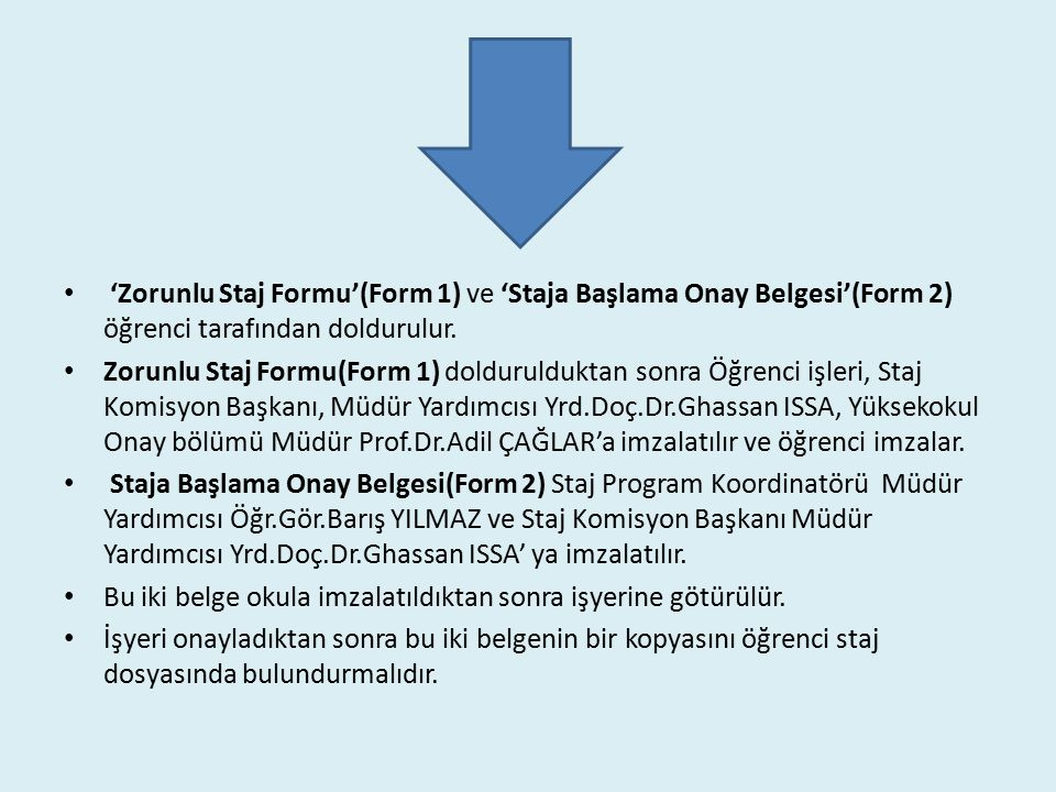 'Zorunlu Staj Formu'(Form 1) ve 'Staja Başlama Onay Belgesi'(Form 2) öğrenci tarafından doldurulur. Zorunlu Staj Formu(Form 1) doldurulduktan sonra Öğ