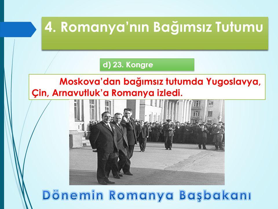 4. Romanya'nın Bağımsız Tutumu d) 23. Kongre Moskova'dan bağımsız tutumda Yugoslavya, Çin, Arnavutluk'a Romanya izledi.
