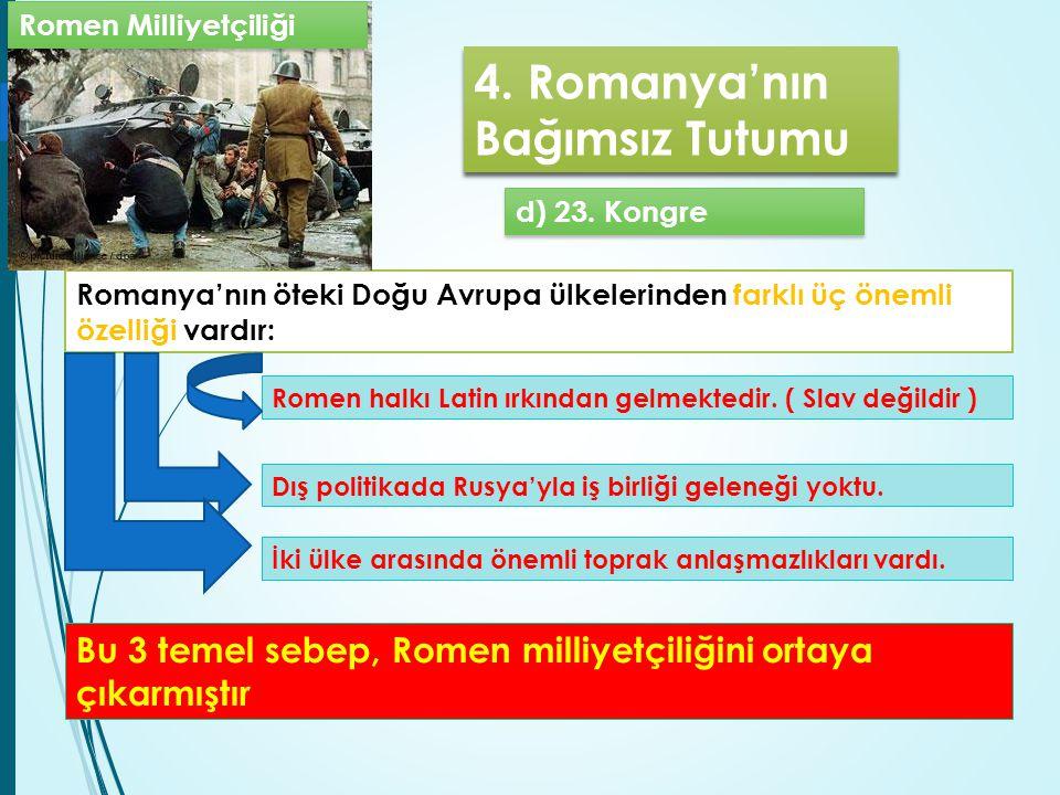 4. Romanya'nın Bağımsız Tutumu d) 23. Kongre Romanya'nın öteki Doğu Avrupa ülkelerinden farklı üç önemli özelliği vardır: İki ülke arasında önemli top