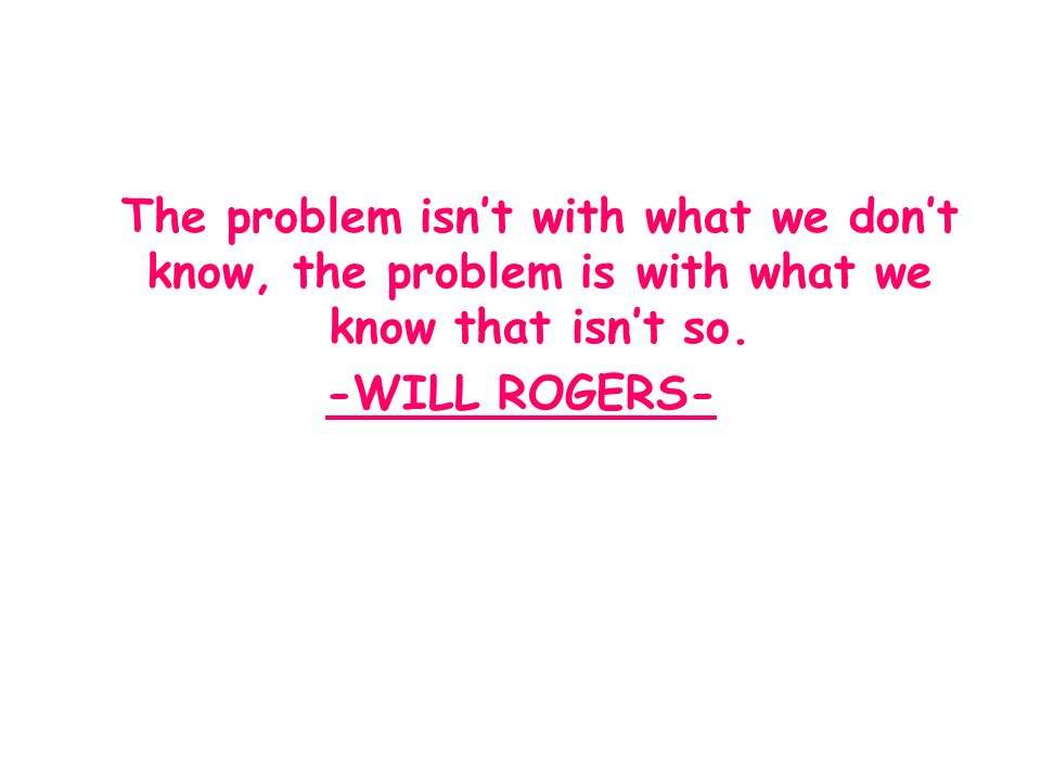 The problem isn't with what we don't know, the problem is with what we know that isn't so. -WILL ROGERS-