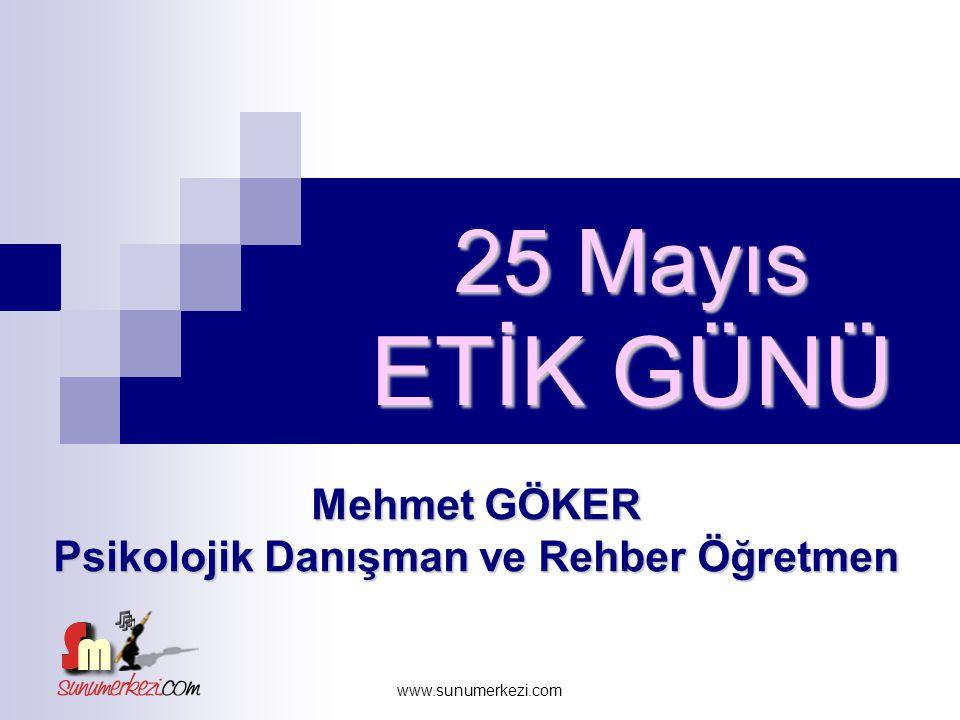 www.sunumerkezi.com 25 Mayıs ETİK GÜNÜ Mehmet GÖKER Psikolojik Danışman ve Rehber Öğretmen