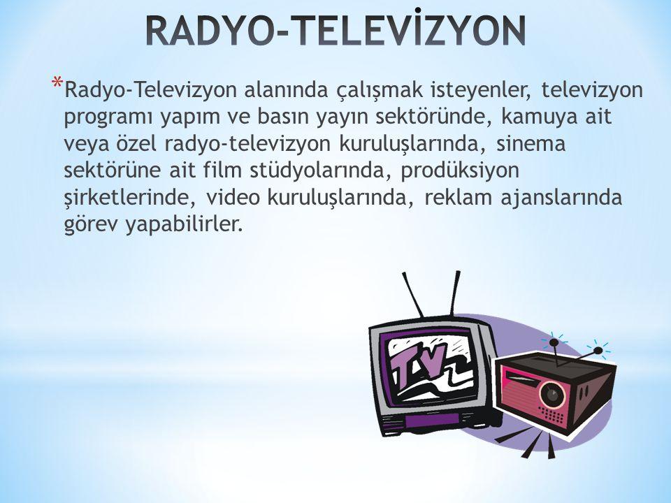 * Radyo-Televizyon alanında çalışmak isteyenler, televizyon programı yapım ve basın yayın sektöründe, kamuya ait veya özel radyo-televizyon kuruluşlarında, sinema sektörüne ait film stüdyolarında, prodüksiyon şirketlerinde, video kuruluşlarında, reklam ajanslarında görev yapabilirler.