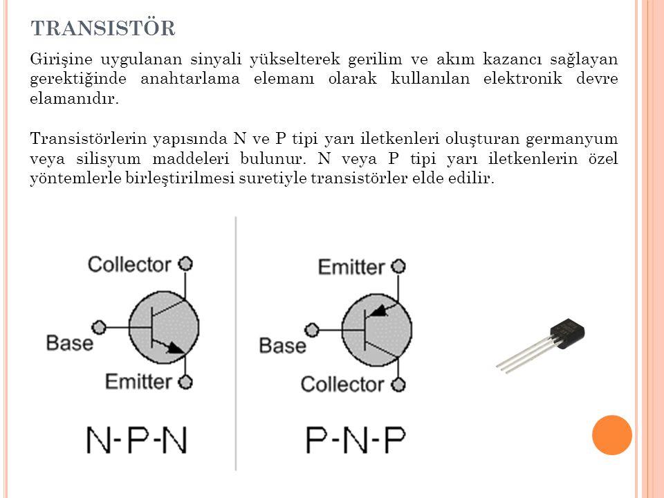 TRANSISTÖR Girişine uygulanan sinyali yükselterek gerilim ve akım kazancı sağlayan gerektiğinde anahtarlama elemanı olarak kullanılan elektronik devre