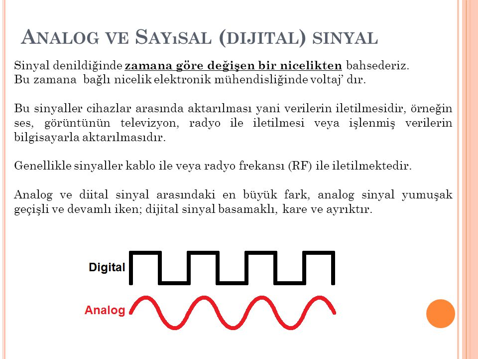 A NALOG VE S AYıSAL ( DIJITAL ) SINYAL Sinyal denildiğinde zamana göre değişen bir nicelikten bahsederiz. Bu zamana bağlı nicelik elektronik mühendisl