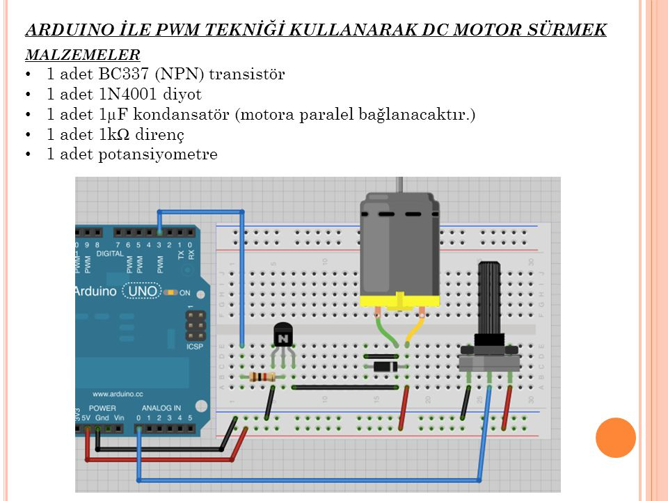 ARDUINO İLE PWM TEKNİĞİ KULLANARAK DC MOTOR SÜRMEK MALZEMELER 1 adet BC337 (NPN) transistör 1 adet 1N4001 diyot 1 adet 1µF kondansatör (motora paralel