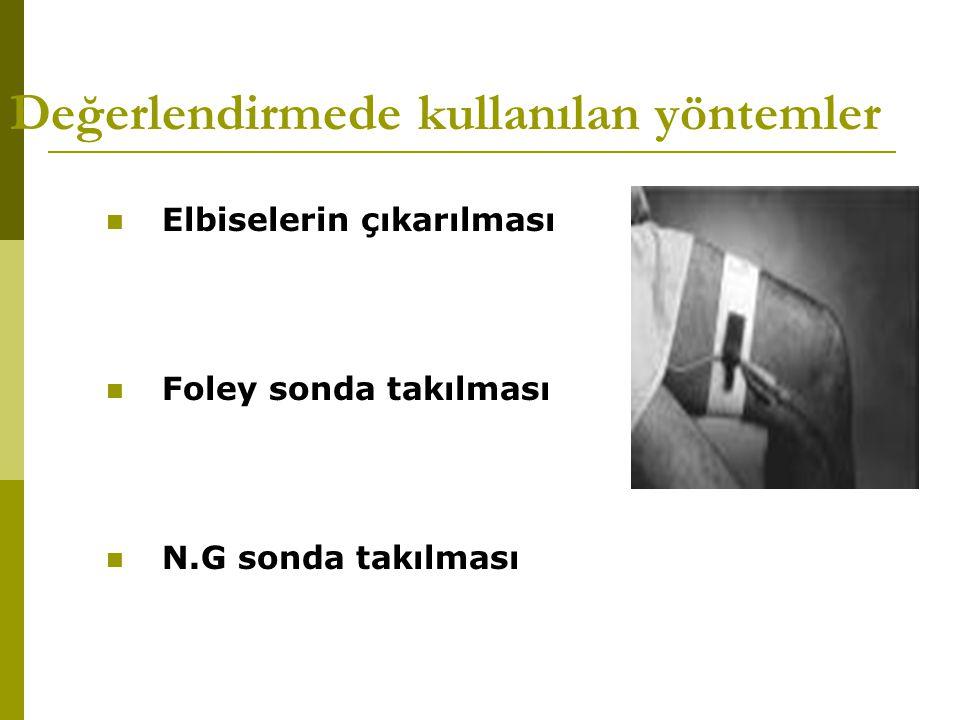 Değerlendirmede kullanılan yöntemler Elbiselerin çıkarılması Foley sonda takılması N.G sonda takılması