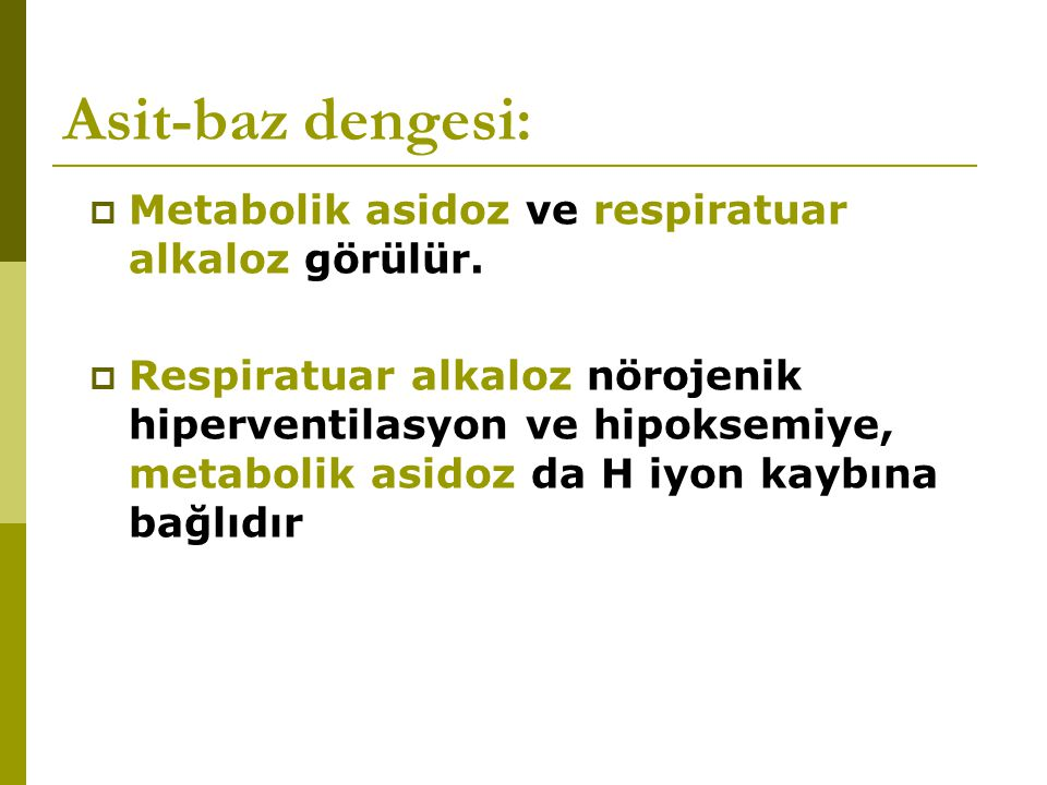 Asit-baz dengesi:  Metabolik asidoz ve respiratuar alkaloz görülür.  Respiratuar alkaloz nörojenik hiperventilasyon ve hipoksemiye, metabolik asidoz