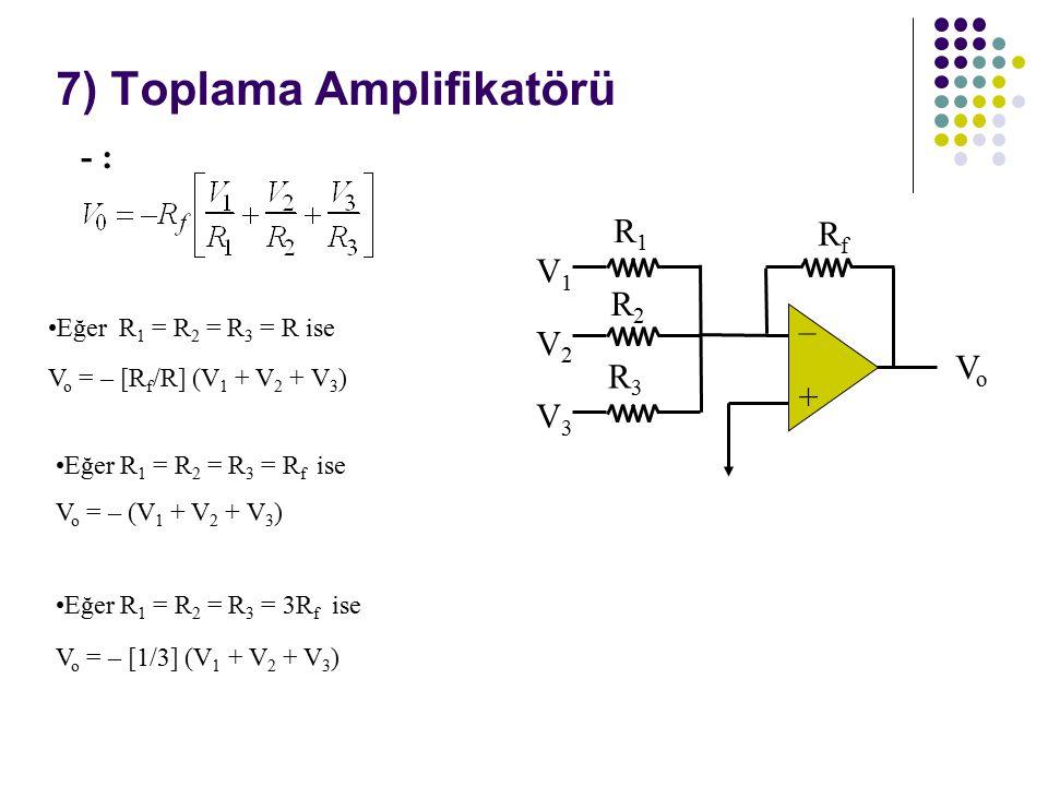 7) Toplama Amplifikatörü + – V1V1 VoVo RfRf R1R1 V2V2 R2R2 V3V3 R3R3 Eğer R 1 = R 2 = R 3 = R ise V o = – [R f /R] (V 1 + V 2 + V 3 ) Eğer R 1 = R 2 = R 3 = R f ise V o = – (V 1 + V 2 + V 3 ) Eğer R 1 = R 2 = R 3 = 3R f ise V o = – [1/3] (V 1 + V 2 + V 3 ) - :