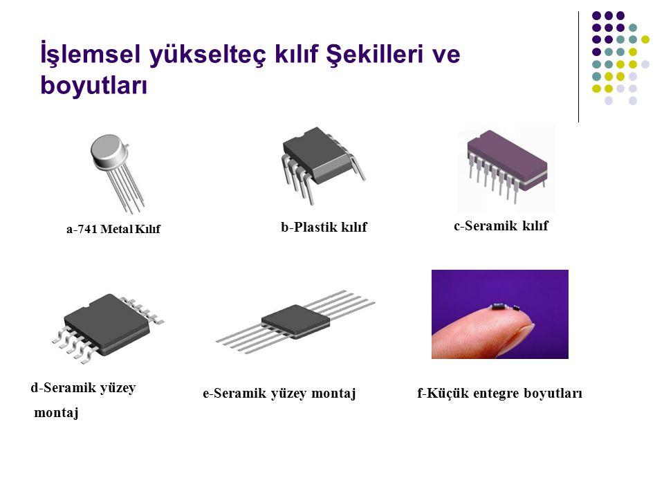 İşlemsel yükselteç kılıf Şekilleri ve boyutları a-741 Metal Kılıf b-Plastik kılıf c-Seramik kılıf d-Seramik yüzey montaj e-Seramik yüzey montajf-Küçük entegre boyutları