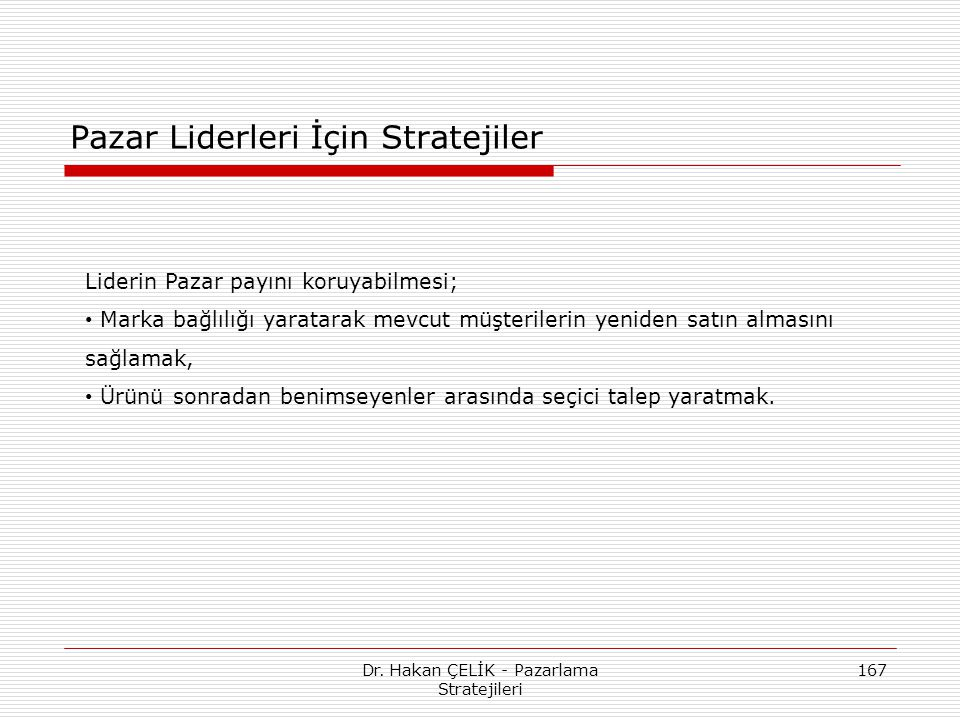 Dr. Hakan ÇELİK - Pazarlama Stratejileri 167 Pazar Liderleri İçin Stratejiler Liderin Pazar payını koruyabilmesi; Marka bağlılığı yaratarak mevcut müş