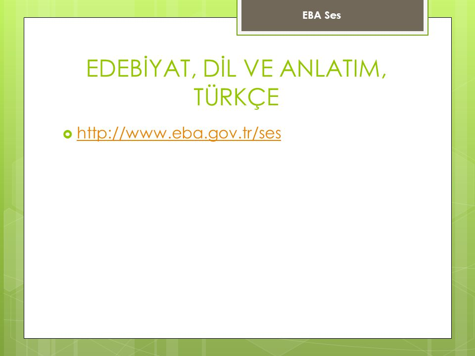 EDEBİYAT, DİL VE ANLATIM, TÜRKÇE  http://www.eba.gov.tr/ses http://www.eba.gov.tr/ses EBA Ses