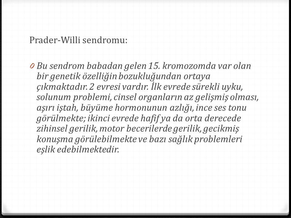 Prader-Willi sendromu: 0 Bu sendrom babadan gelen 15. kromozomda var olan bir genetik özelliğin bozukluğundan ortaya çıkmaktadır. 2 evresi vardır. İlk