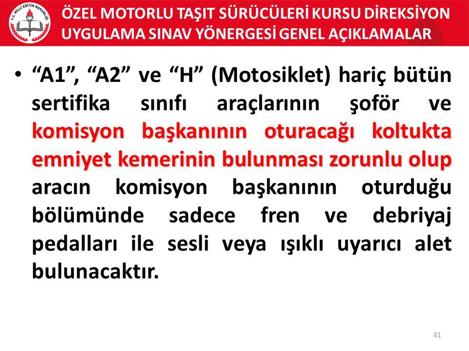ÖZEL MOTORLU TAŞIT SÜRÜCÜLERİ KURSU DİREKSİYON UYGULAMA SINAV YÖNERGESİ GENEL AÇIKLAMALAR 41 komisyon başkanının oturacağı koltukta emniyet kemerinin bulunması zorunlu olup A1 , A2 ve H (Motosiklet) hariç bütün sertifika sınıfı araçlarının şoför ve komisyon başkanının oturacağı koltukta emniyet kemerinin bulunması zorunlu olup aracın komisyon başkanının oturduğu bölümünde sadece fren ve debriyaj pedalları ile sesli veya ışıklı uyarıcı alet bulunacaktır.