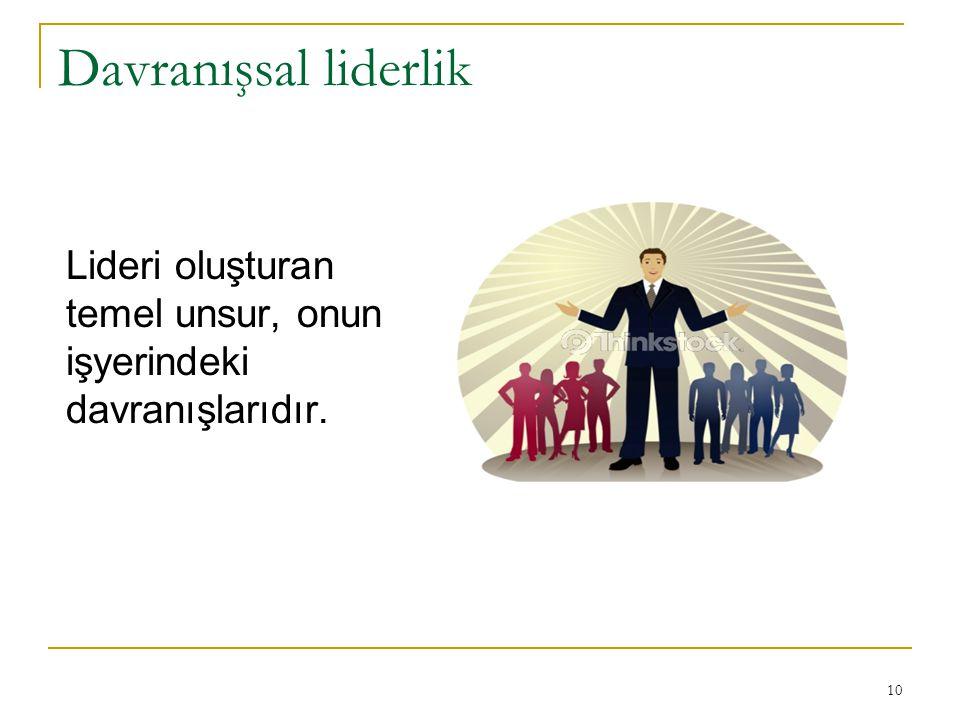 Davranışsal liderlik Lideri oluşturan temel unsur, onun işyerindeki davranışlarıdır. 10