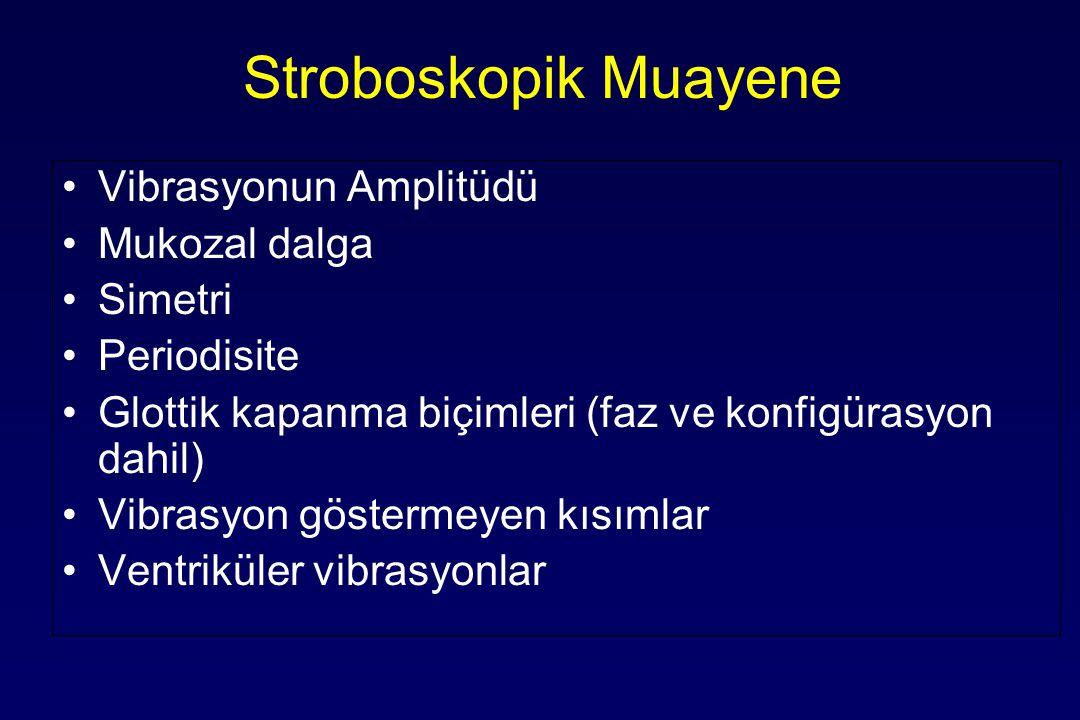 Stroboskopik Muayene Vibrasyonun Amplitüdü Mukozal dalga Simetri Periodisite Glottik kapanma biçimleri (faz ve konfigürasyon dahil) Vibrasyon göstermeyen kısımlar Ventriküler vibrasyonlar